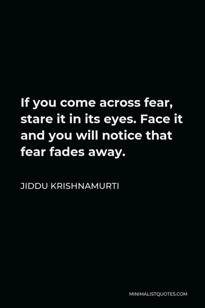 Jiddu Krishnamurti Quote - If you come across fear, stare it in its eyes. Face it and you will notice that fear fades away.