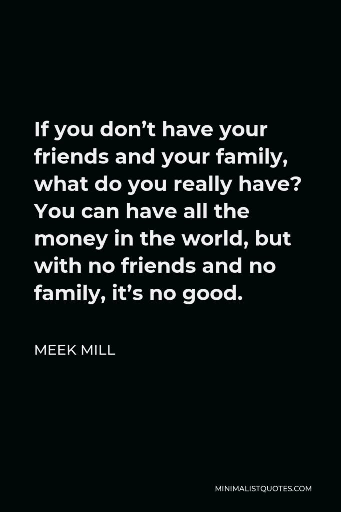 Meek Mill Quote - If you don't have your friends and your family, what do you really have? You can have all the money in the world, but with no friends and no family, it's no good.