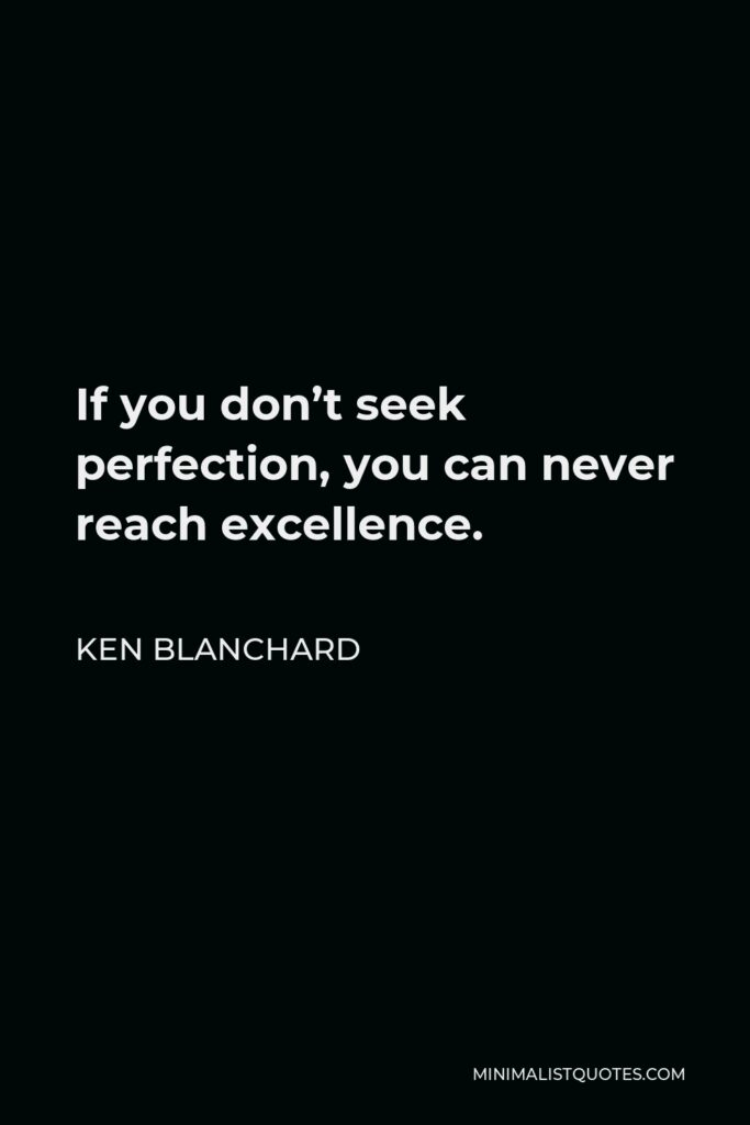 Ken Blanchard Quote - If you don't seek perfection, you can never reach excellence.