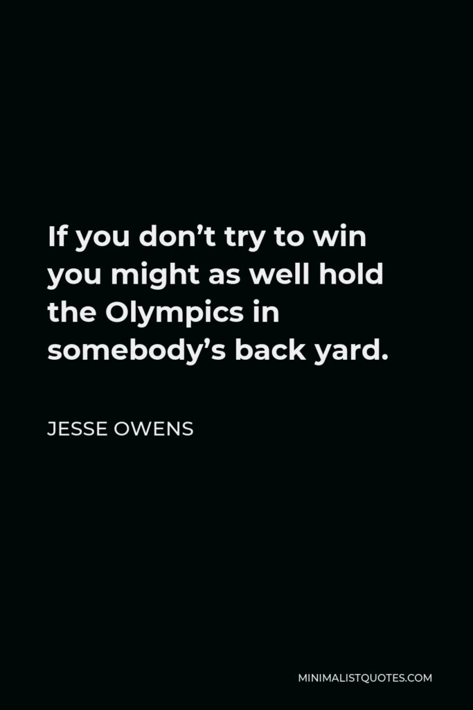 Jesse Owens Quote - If you don't try to win you might as well hold the Olympics in somebody's back yard. The thrill of competing carries with it the thrill of a gold medal. One wants to win to prove himself the best.