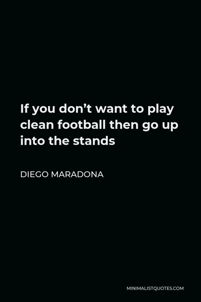 Diego Maradona Quote - If you don't want to play clean football then go up into the stands