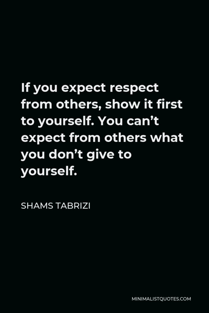 Shams Tabrizi Quote - If you expect respect from others, show it first to yourself. You can't expect from others what you don't give to yourself.