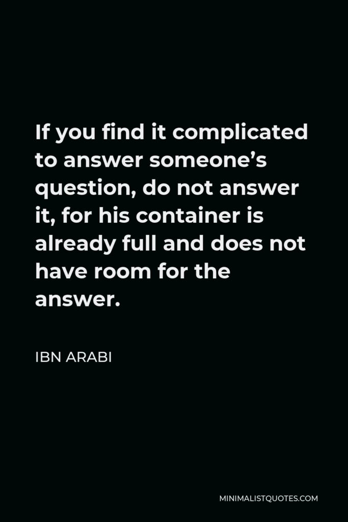 Ibn Arabi Quote - If you find it complicated to answer someone's question, do not answer it, for his container is already full and does not have room for the answer.
