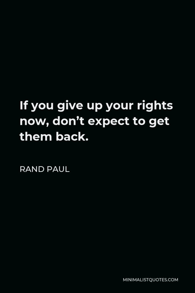 Rand Paul Quote - If you give up your rights now, don't expect to get them back.