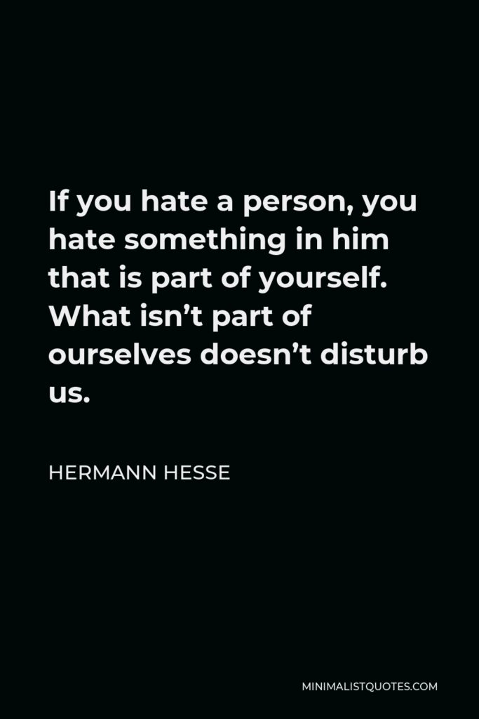Hermann Hesse Quote - If you hate a person, you hate something in him that is part of yourself. What isn't part of ourselves doesn't disturb us.