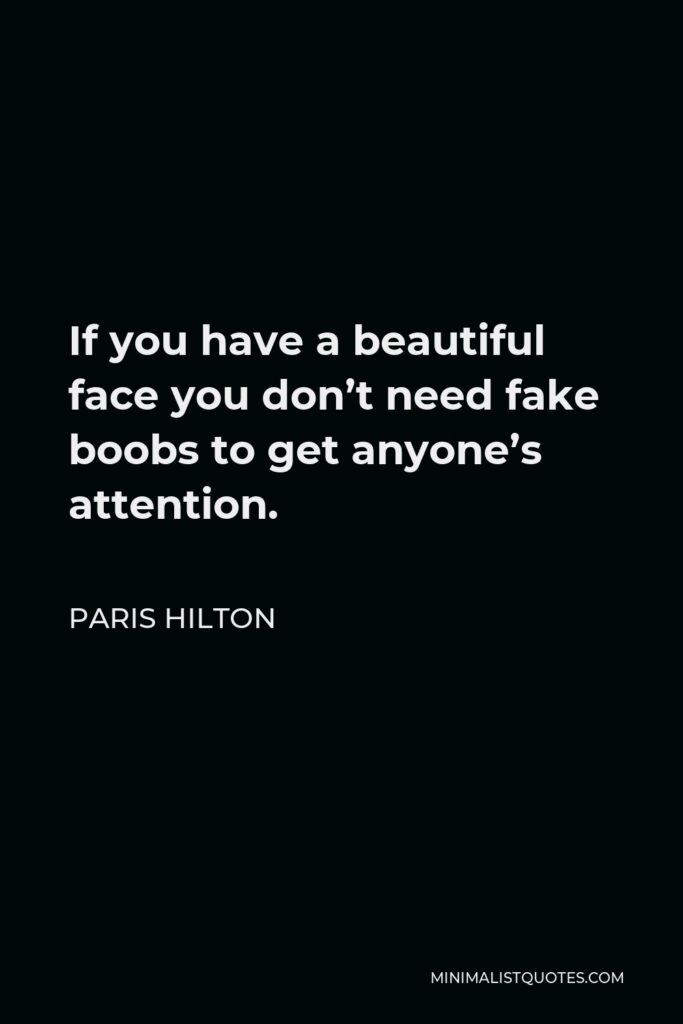 Paris Hilton Quote - If you have a beautiful face you don't need fake boobs to get anyone's attention.