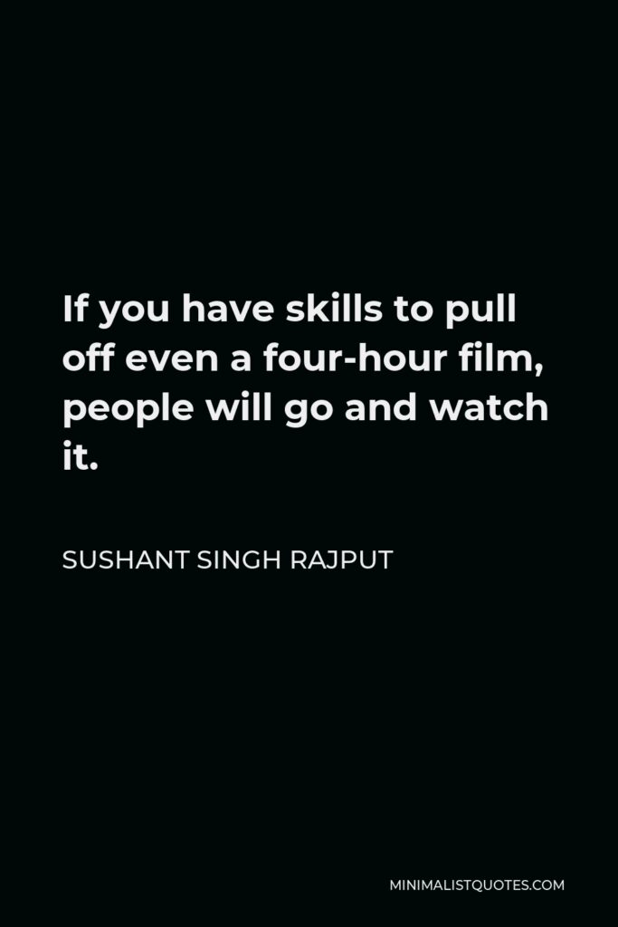 Sushant Singh Rajput Quote - If you have skills to pull off even a four-hour film, people will go and watch it.