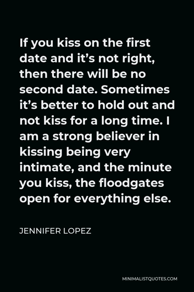 Jennifer Lopez Quote - If you kiss on the first date and it's not right, then there will be no second date. Sometimes it's better to hold out and not kiss for a long time. I am a strong believer in kissing being very intimate, and the minute you kiss, the floodgates open for everything else.