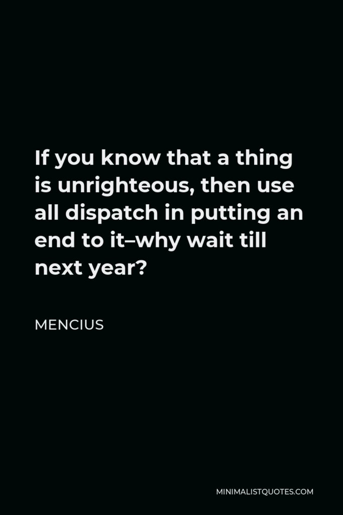 Mencius Quote - If you know that a thing is unrighteous, then use all dispatch in putting an end to it–why wait till next year?