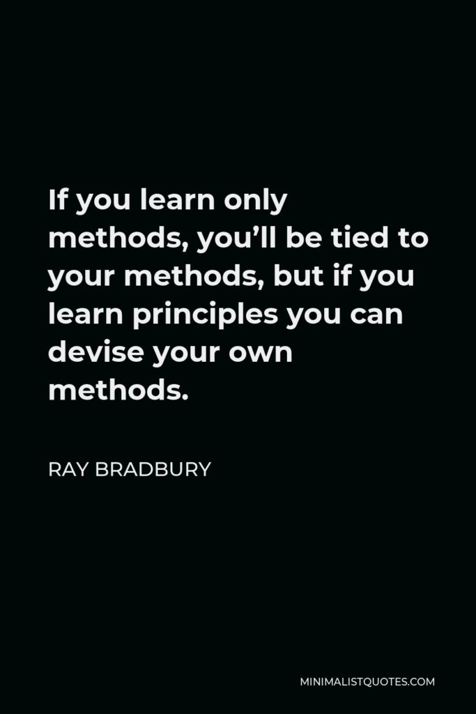Ray Bradbury Quote - If you learn only methods, you'll be tied to your methods, but if you learn principles you can devise your own methods.