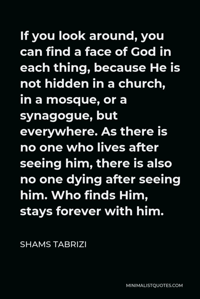 Shams Tabrizi Quote - If you look around, you can find a face of God in each thing, because He is not hidden in a church, in a mosque, or a synagogue, but everywhere. As there is no one who lives after seeing him, there is also no one dying after seeing him. Who finds Him, stays forever with him.