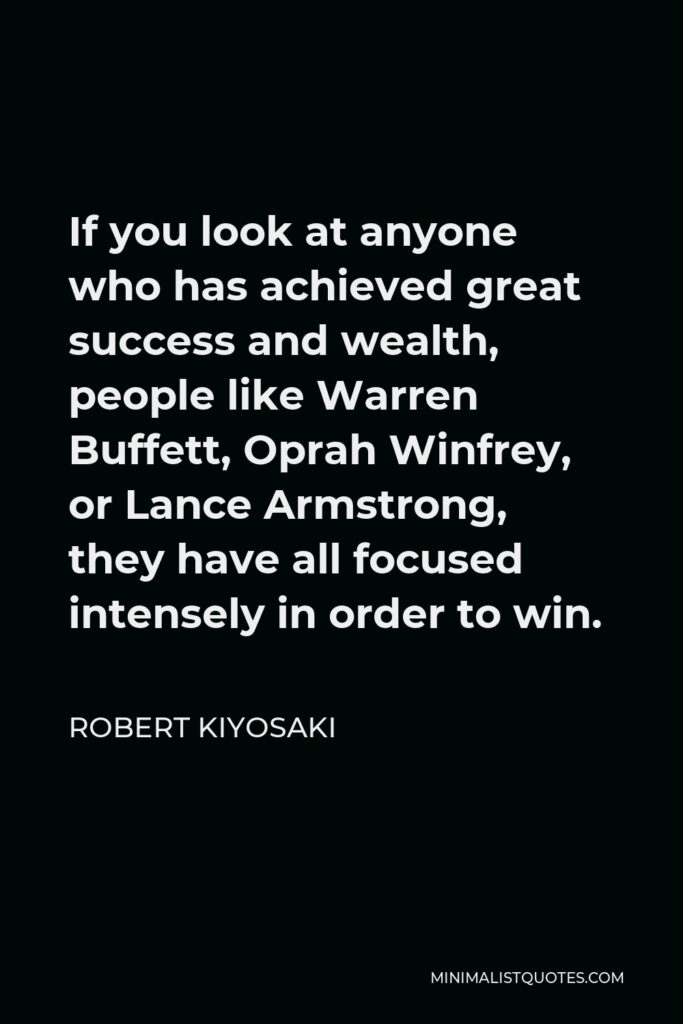 Robert Kiyosaki Quote - If you look at anyone who has achieved great success and wealth, people like Warren Buffett, Oprah Winfrey, or Lance Armstrong, they have all focused intensely in order to win.
