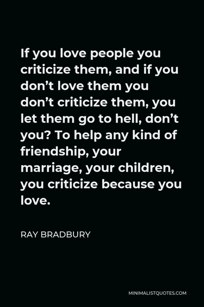 Ray Bradbury Quote - If you love people you criticize them, and if you don't love them you don't criticize them, you let them go to hell, don't you? To help any kind of friendship, your marriage, your children, you criticize because you love.
