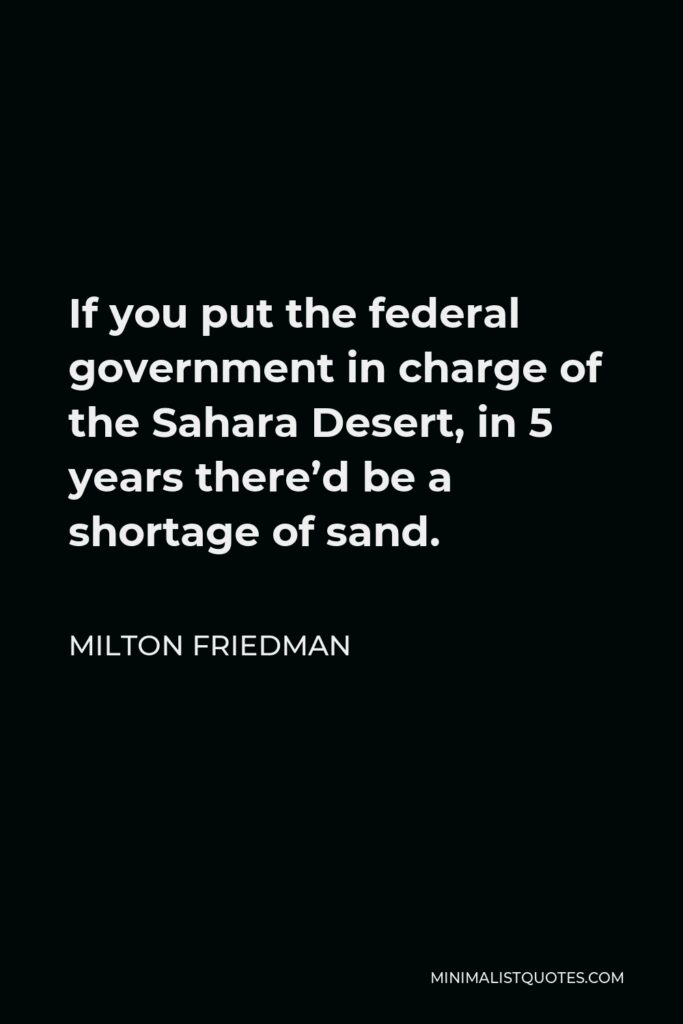 Milton Friedman Quote - If you put the federal government in charge of the Sahara Desert, in 5 years there'd be a shortage of sand.