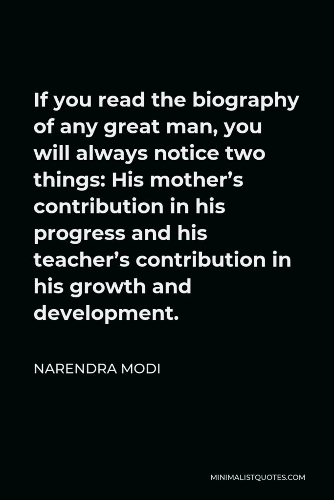 Narendra Modi Quote - If you read the biography of any great man, you will always notice two things: His mother's contribution in his progress and his teacher's contribution in his growth and development.