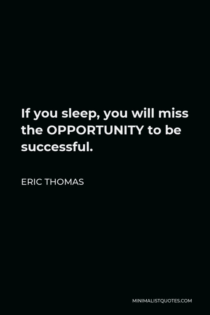 Eric Thomas Quote - If you sleep, you will miss the OPPORTUNITY to be successful.
