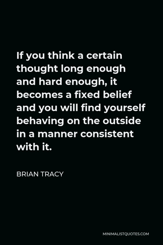 Brian Tracy Quote - If you think a certain thought long enough and hard enough, it becomes a fixed belief and you will find yourself behaving on the outside in a manner consistent with it.