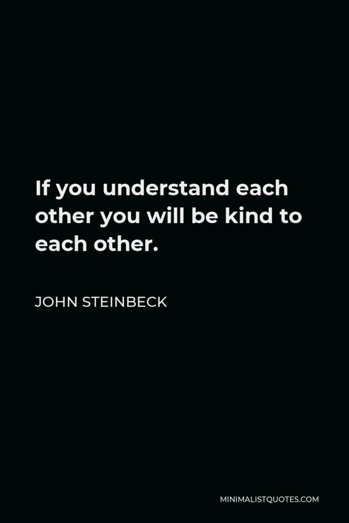 John Steinbeck Quote - If you understand each other you will be kind to each other.
