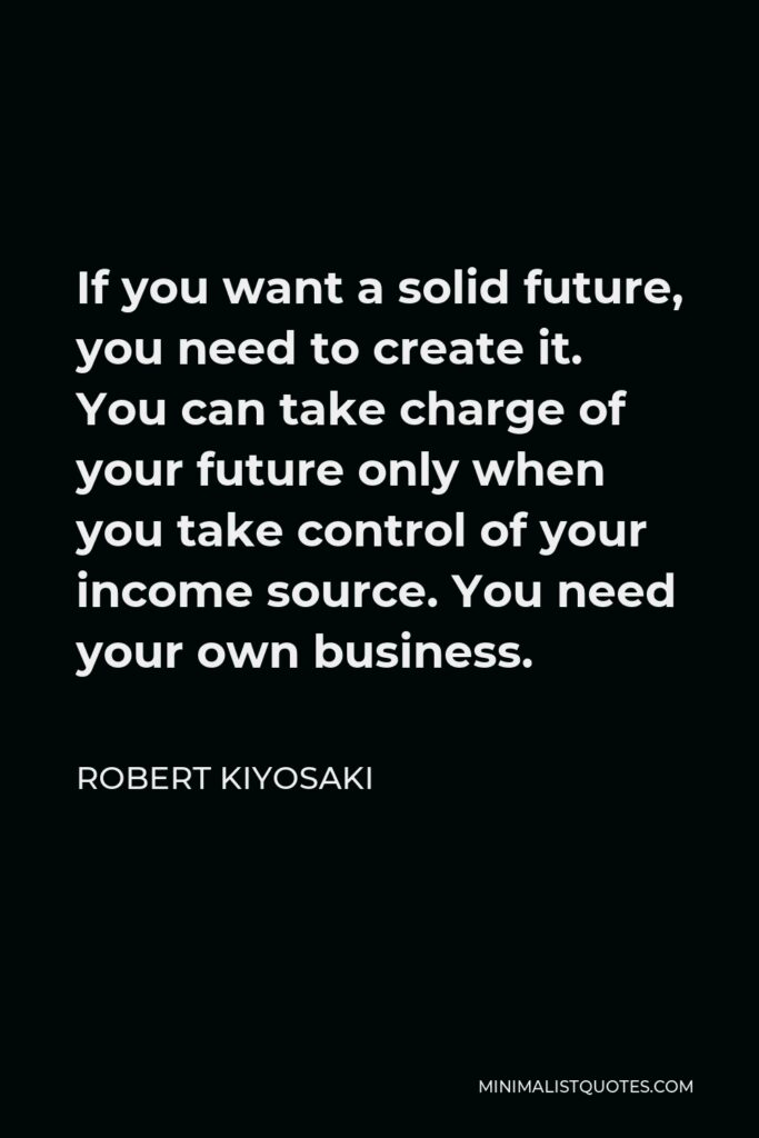 Robert Kiyosaki Quote - If you want a solid future, you need to create it. You can take charge of your future only when you take control of your income source. You need your own business.