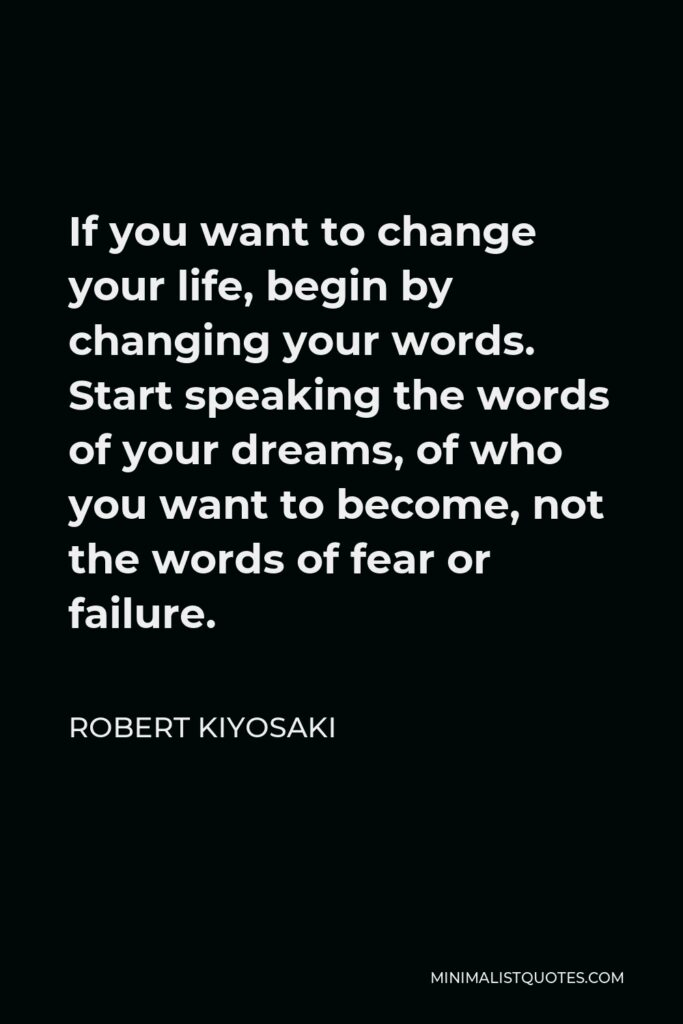 Robert Kiyosaki Quote - If you want to change your life, begin by changing your words. Start speaking the words of your dreams, of who you want to become, not the words of fear or failure.