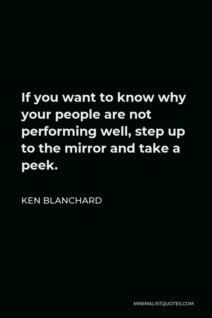 Ken Blanchard Quote - If you want to know why your people are not performing well, step up to the mirror and take a peek.