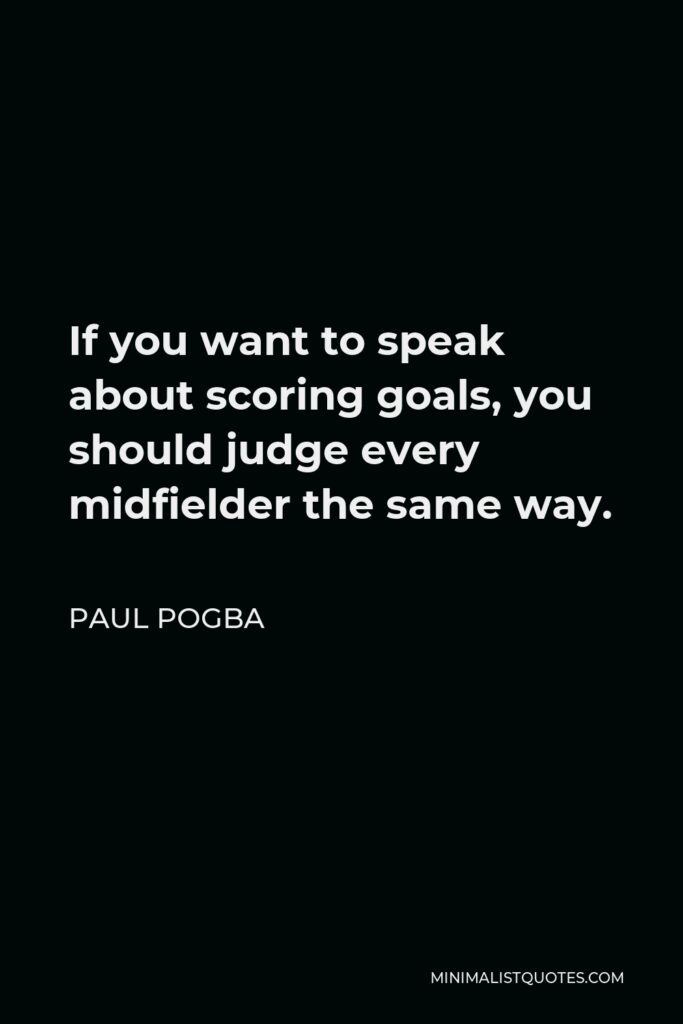 Paul Pogba Quote - If you want to speak about scoring goals, you should judge every midfielder the same way.