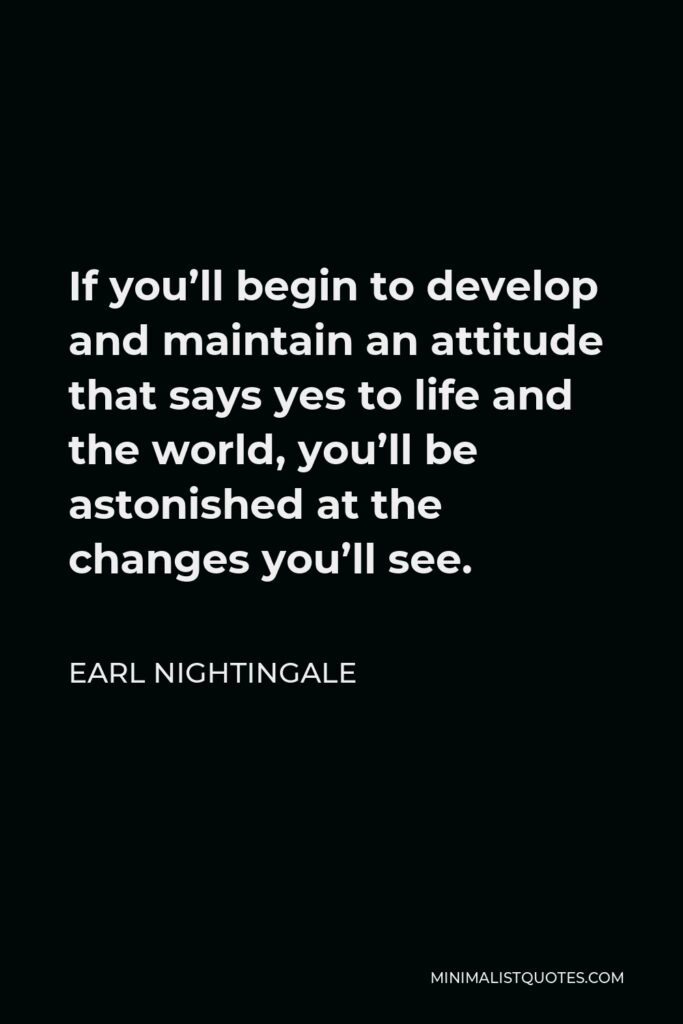 Earl Nightingale Quote - If you'll begin to develop and maintain an attitude that says yes to life and the world, you'll be astonished at the changes you'll see.