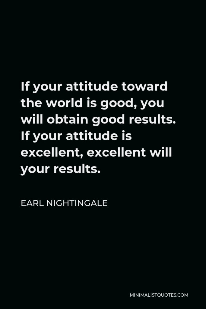 Earl Nightingale Quote - If your attitude toward the world is good, you will obtain good results. If your attitude is excellent, excellent will your results.