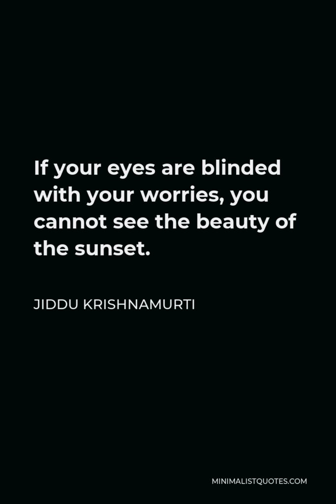 Jiddu Krishnamurti Quote - If your eyes are blinded with your worries, you cannot see the beauty of the sunset.
