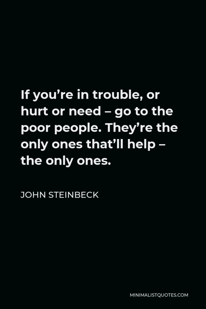 John Steinbeck Quote - If you're in trouble, or hurt or need – go to the poor people. They're the only ones that'll help – the only ones.
