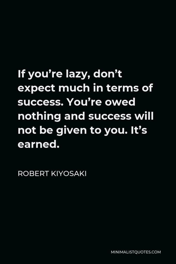 Robert Kiyosaki Quote - If you're lazy, don't expect much in terms of success. You're owed nothing and success will not be given to you. It's earned.