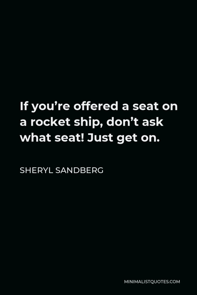 Sheryl Sandberg Quote - If you're offered a seat on a rocket ship, don't ask what seat! Just get on.