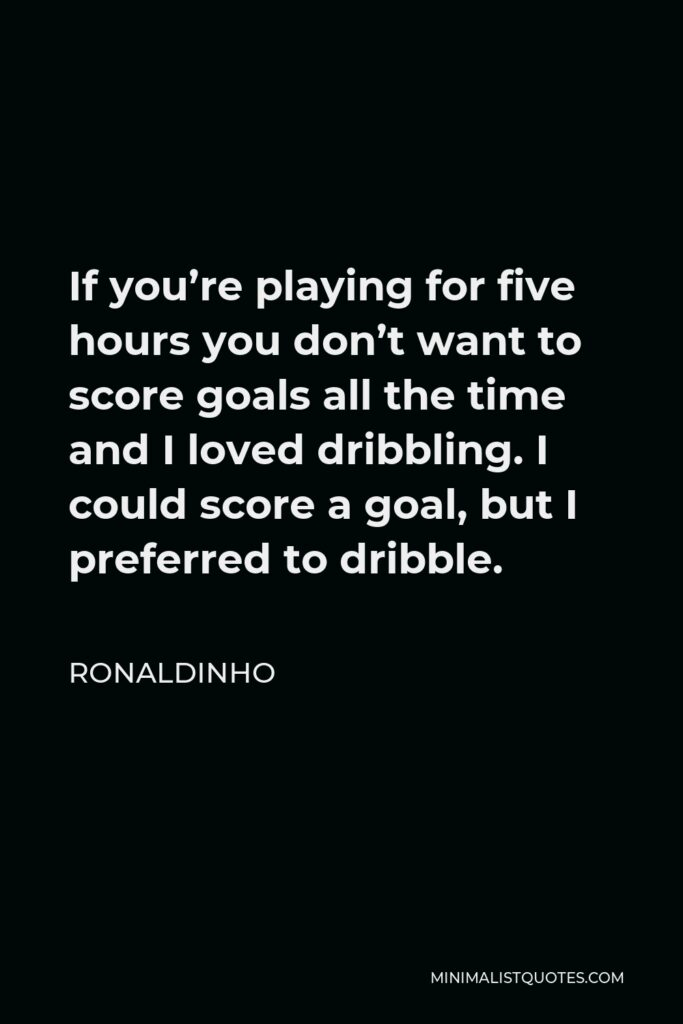 Ronaldinho Quote - If you're playing for five hours you don't want to score goals all the time and I loved dribbling. I could score a goal, but I preferred to dribble.