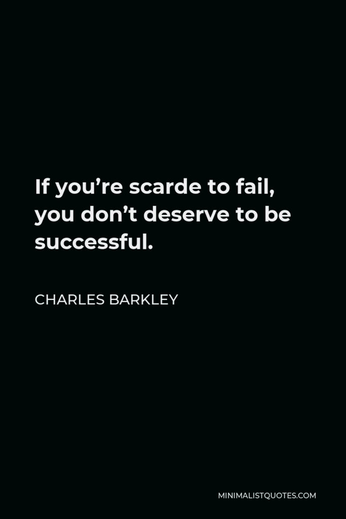 Charles Barkley Quote - If you're scarde to fail, you don't deserve to be successful.