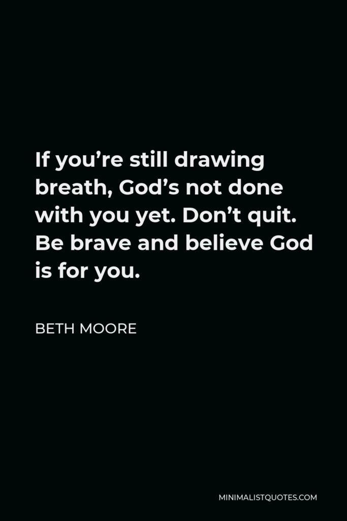 Beth Moore Quote - If you're still drawing breath, God's not done with you yet. Don't quit. Be brave and believe God is for you.