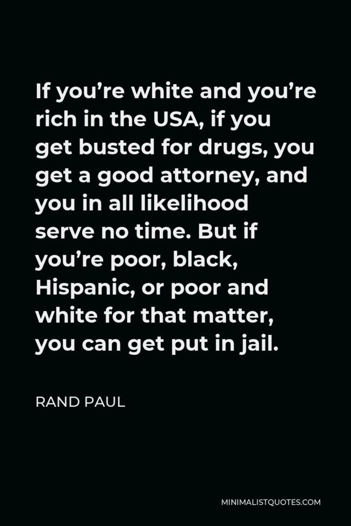 Rand Paul Quote - If you're white and you're rich in the USA, if you get busted for drugs, you get a good attorney, and you in all likelihood serve no time. But if you're poor, black, Hispanic, or poor and white for that matter, you can get put in jail.