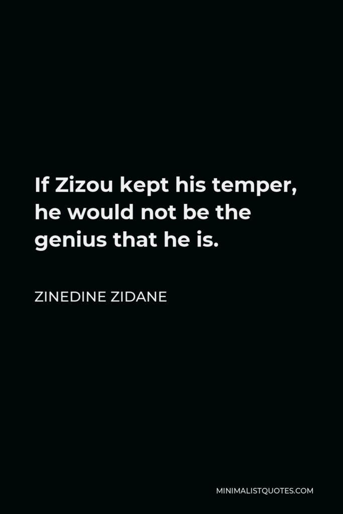 Zinedine Zidane Quote - If Zizou kept his temper, he would not be the genius that he is.