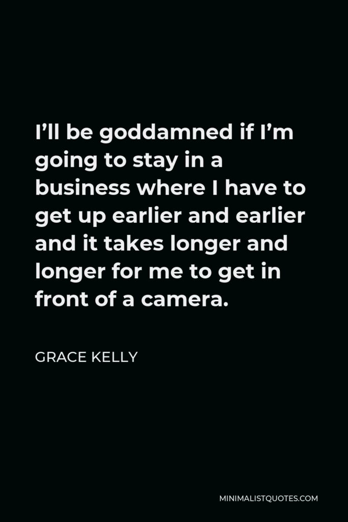 Grace Kelly Quote - I'll be goddamned if I'm going to stay in a business where I have to get up earlier and earlier and it takes longer and longer for me to get in front of a camera.