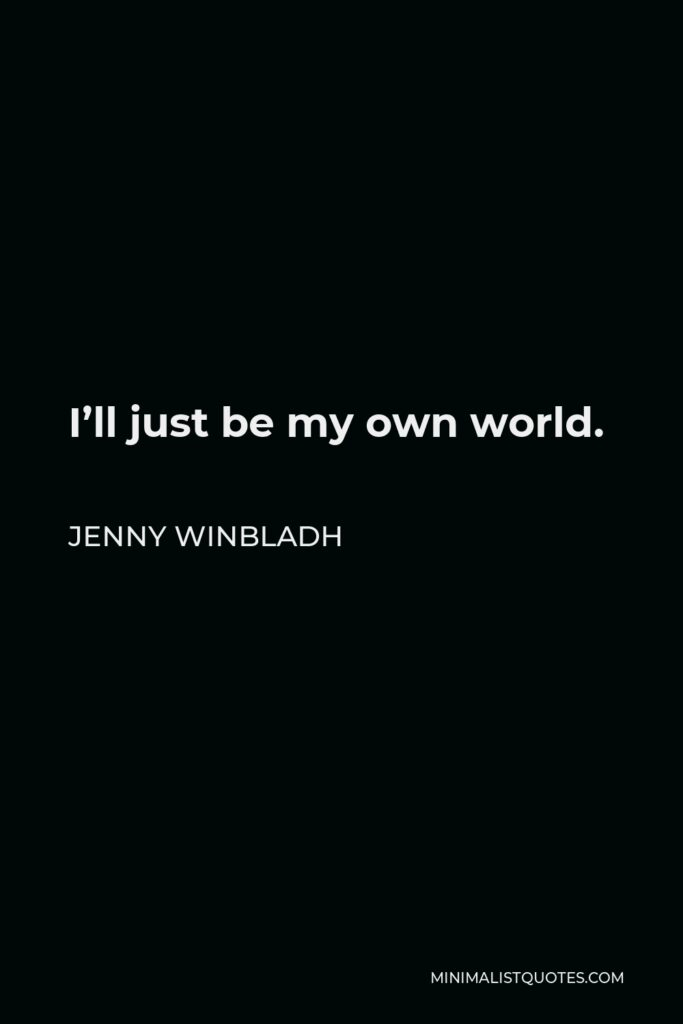 Jenny Winbladh Quote - I'll just be my own world.