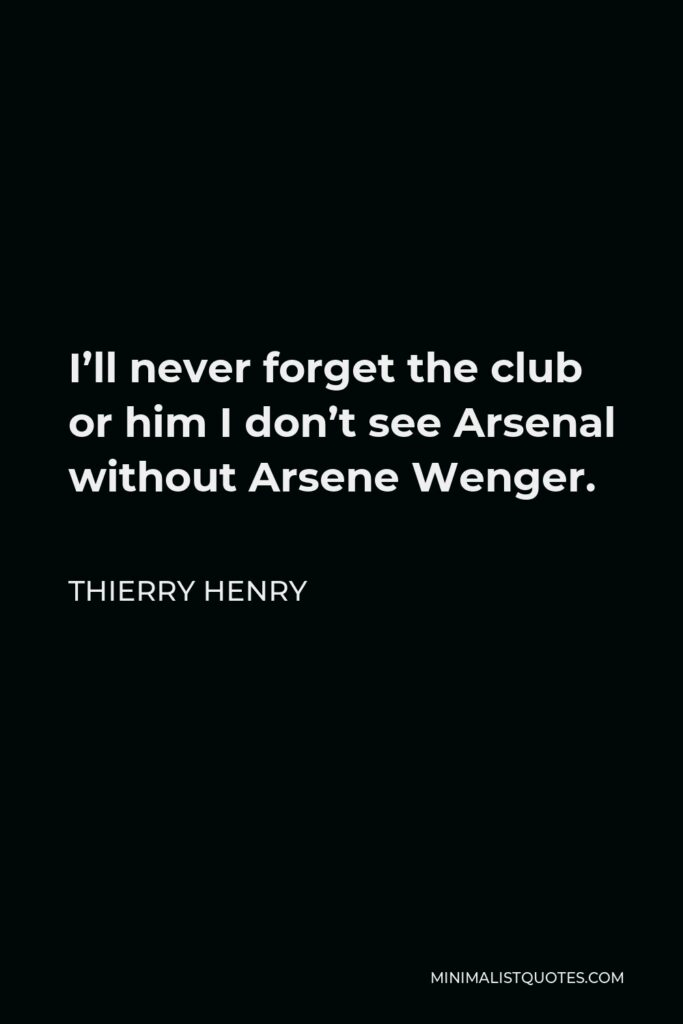 Thierry Henry Quote - I'll never forget the club or him I don't see Arsenal without Arsene Wenger.