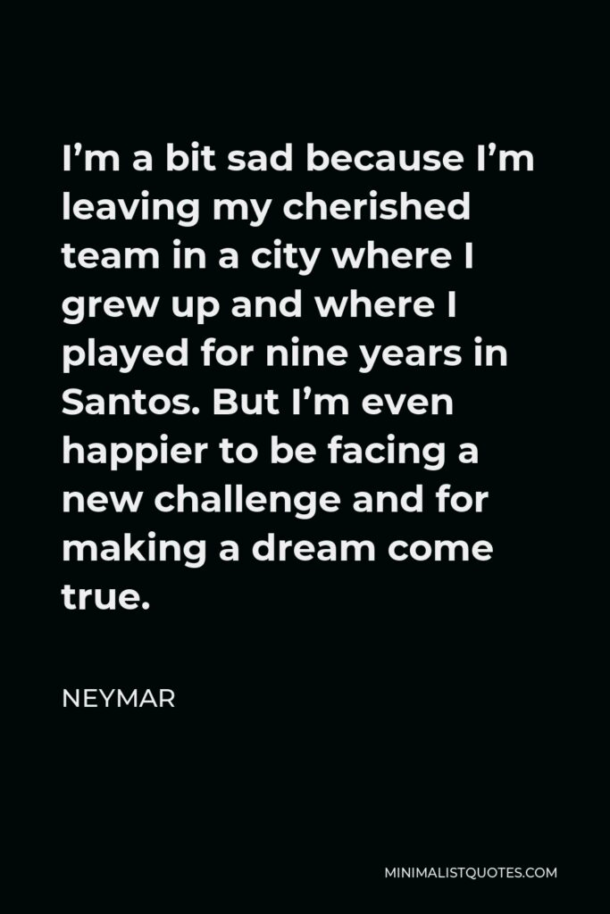 Neymar Quote - I'm a bit sad because I'm leaving my cherished team in a city where I grew up and where I played for nine years in Santos. But I'm even happier to be facing a new challenge and for making a dream come true.