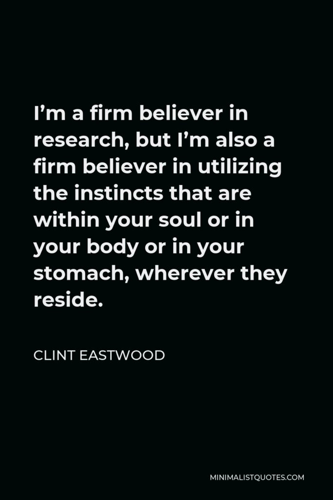 Clint Eastwood Quote - I'm a firm believer in research, but I'm also a firm believer in utilizing the instincts that are within your soul or in your body or in your stomach, wherever they reside.