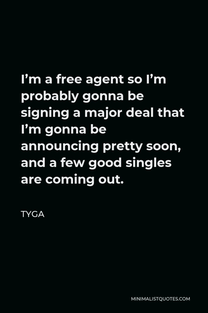 Tyga Quote - I'm a free agent so I'm probably gonna be signing a major deal that I'm gonna be announcing pretty soon, and a few good singles are coming out.