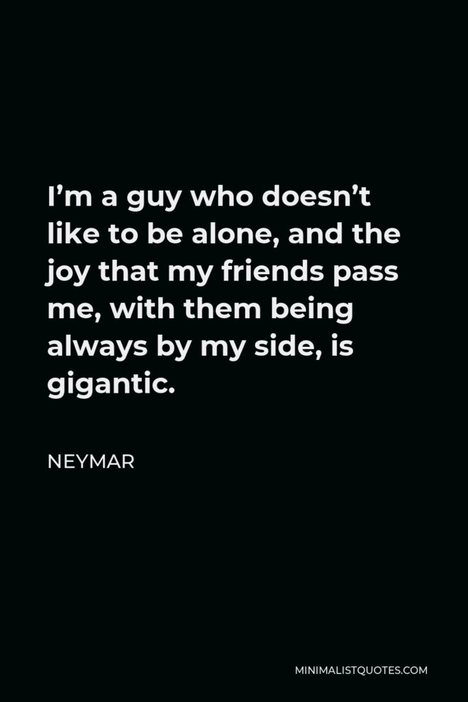 Neymar Quote - I'm a guy who doesn't like to be alone, and the joy that my friends pass me, with them being always by my side, is gigantic.