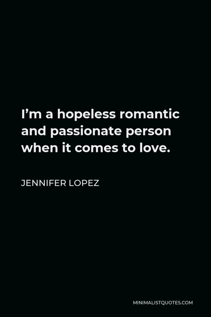 Jennifer Lopez Quote - I'm a hopeless romantic and passionate person when it comes to love.