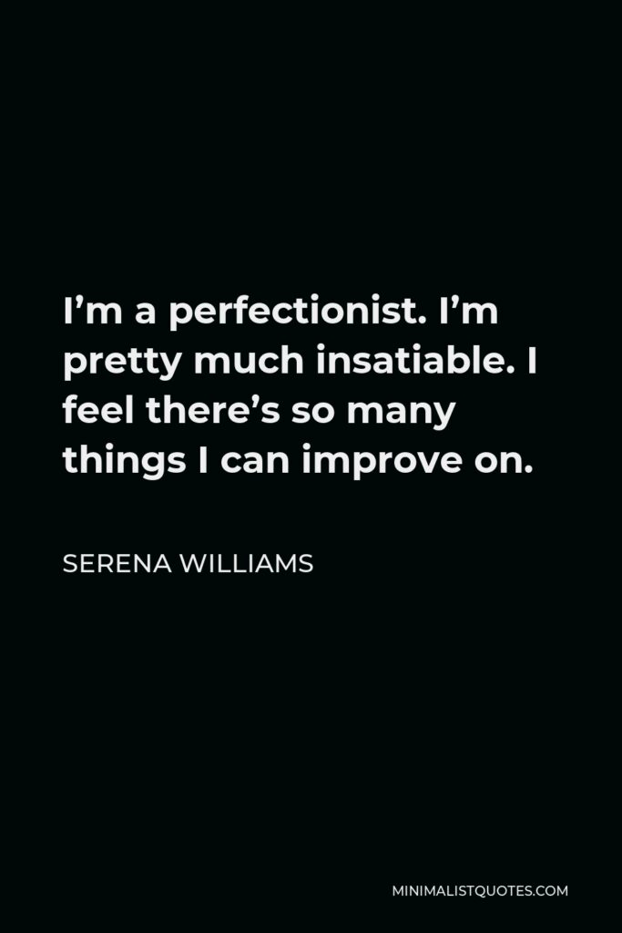 Serena Williams Quote - I'm a perfectionist. I'm pretty much insatiable. I feel there's so many things I can improve on.