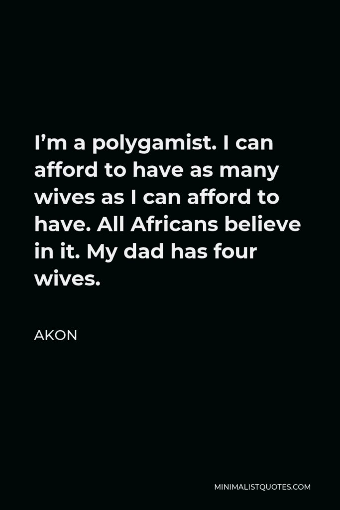 Akon Quote - I'm a polygamist. I can afford to have as many wives as I can afford to have. All Africans believe in it. My dad has four wives.