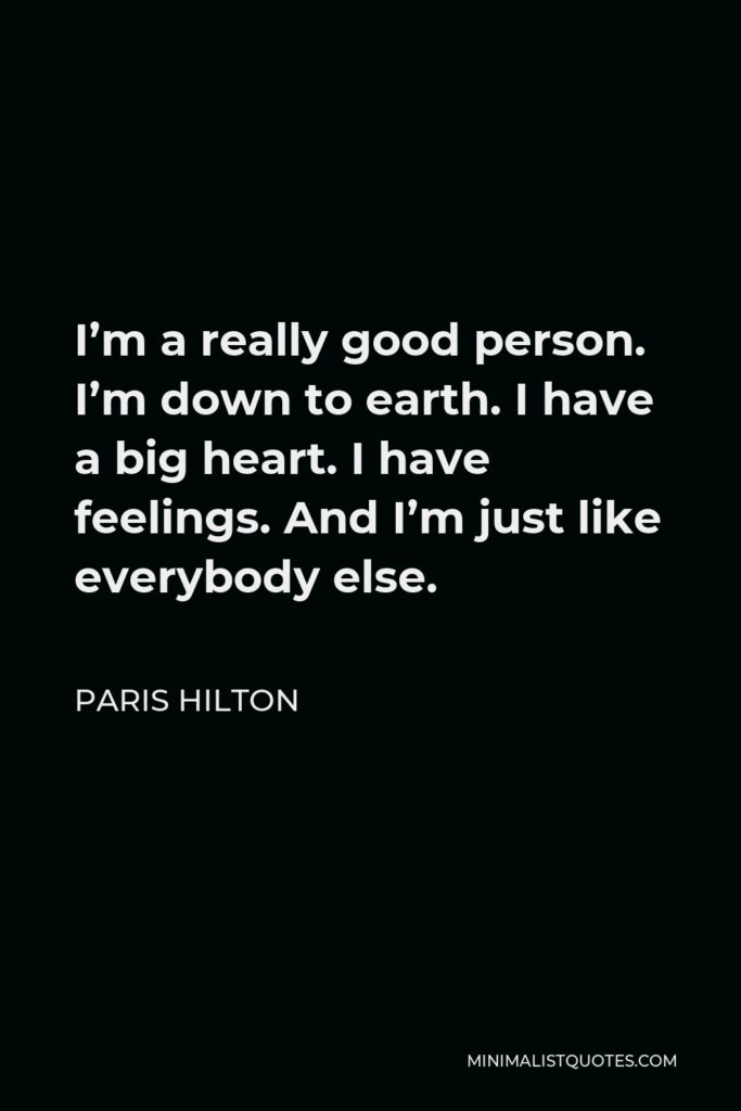 Paris Hilton Quote - I'm a really good person. I'm down to earth. I have a big heart. I have feelings. And I'm just like everybody else.