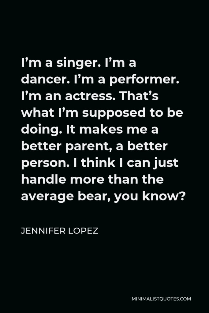 Jennifer Lopez Quote - I'm a singer. I'm a dancer. I'm a performer. I'm an actress. That's what I'm supposed to be doing. It makes me a better parent, a better person. I think I can just handle more than the average bear, you know?