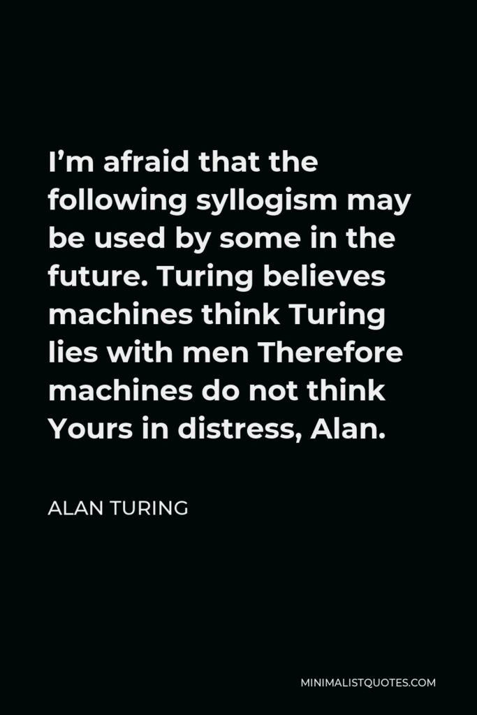 Alan Turing Quote - I'm afraid that the following syllogism may be used by some in the future. Turing believes machines think Turing lies with men Therefore machines do not think Yours in distress, Alan.